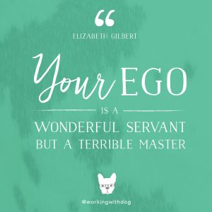 """inspirational motivational quote: """"Your Ego is a wonderful servant but a terrible master."""" -elizabeth gilbert"""